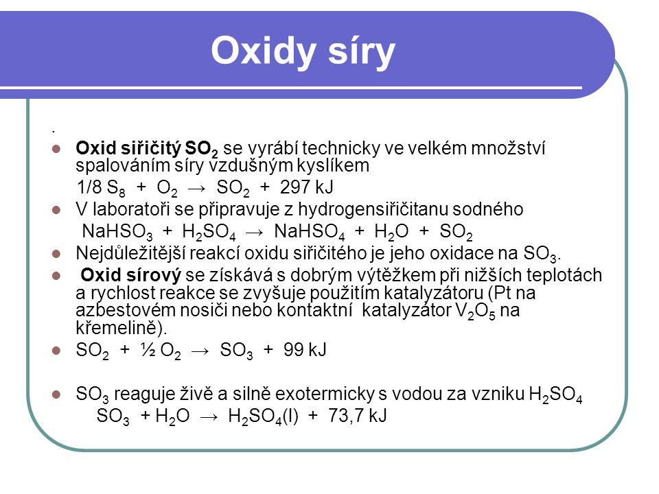 Oxidy síry. Oxid siřičitý SO 2 se vyrábí technicky ve velkém množství spalováním síry vzdušným kyslíkem 1/8 S 8 + O 2 → SO 2 + 297 kJ V laboratoři se