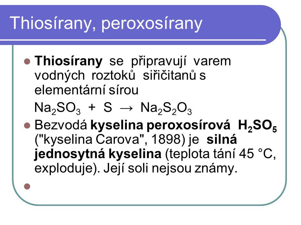 Thiosírany, peroxosírany Thiosírany se připravují varem vodných roztoků siřičitanů s elementární sírou Na 2 SO 3 + S → Na 2 S 2 O 3 Bezvodá kyselina peroxosírová H 2 SO 5 ( kyselina Carova , 1898) je silná jednosytná kyselina (teplota tání 45 °C, exploduje).