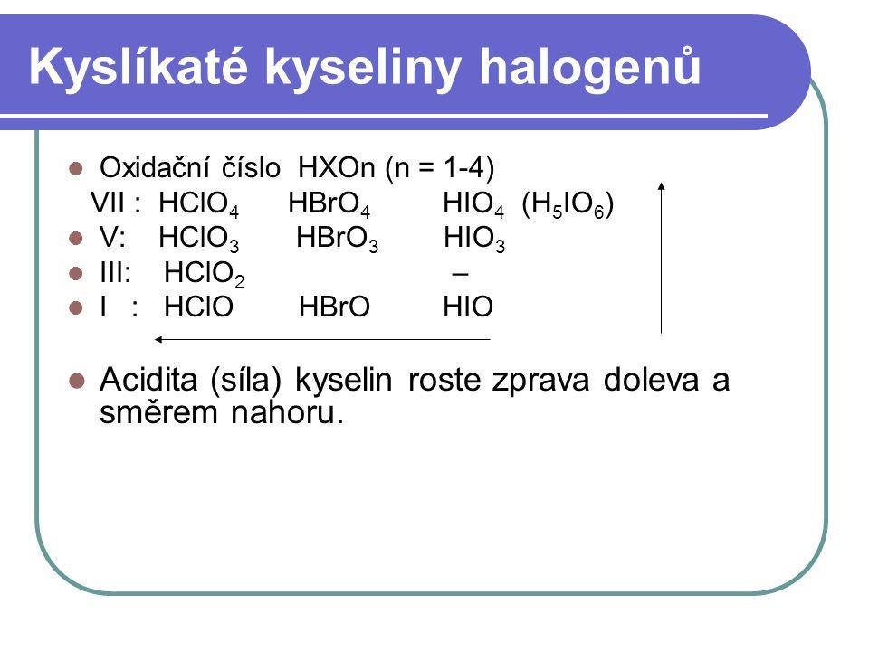 Kyslíkaté kyseliny halogenů Oxidační číslo HXOn (n = 1-4) VII : HClO 4 HBrO 4 HIO 4 (H 5 IO 6 ) V: HClO 3 HBrO 3 HIO 3 III: HClO 2 – I : HClO HBrO HIO Acidita (síla) kyselin roste zprava doleva a směrem nahoru.