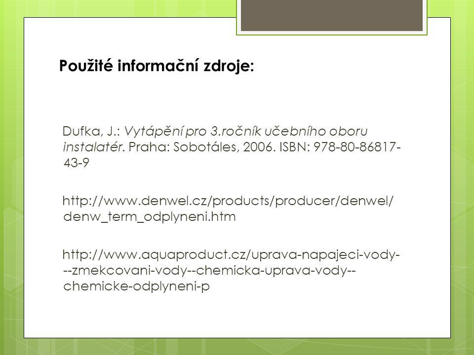 Použité informační zdroje: Dufka, J.: Vytápění pro 3.ročník učebního oboru instalatér. Praha: Sobotáles, 2006. ISBN: 978-80-86817- 43-9 http://www.den