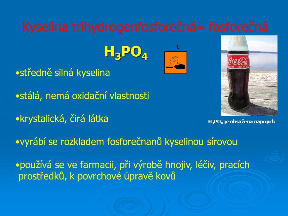 Kyselina trihydrogenfosforečná= fosforečná H 3 PO 4 středně silná kyselina stálá, nemá oxidační vlastnosti krystalická, čirá látka vyrábí se rozkladem fosforečnanů kyselinou sírovou používá se ve farmacii, při výrobě hnojiv, léčiv, pracích prostředků, k povrchové úpravě kovů C H 3 PO 4 je obsažena nápojích