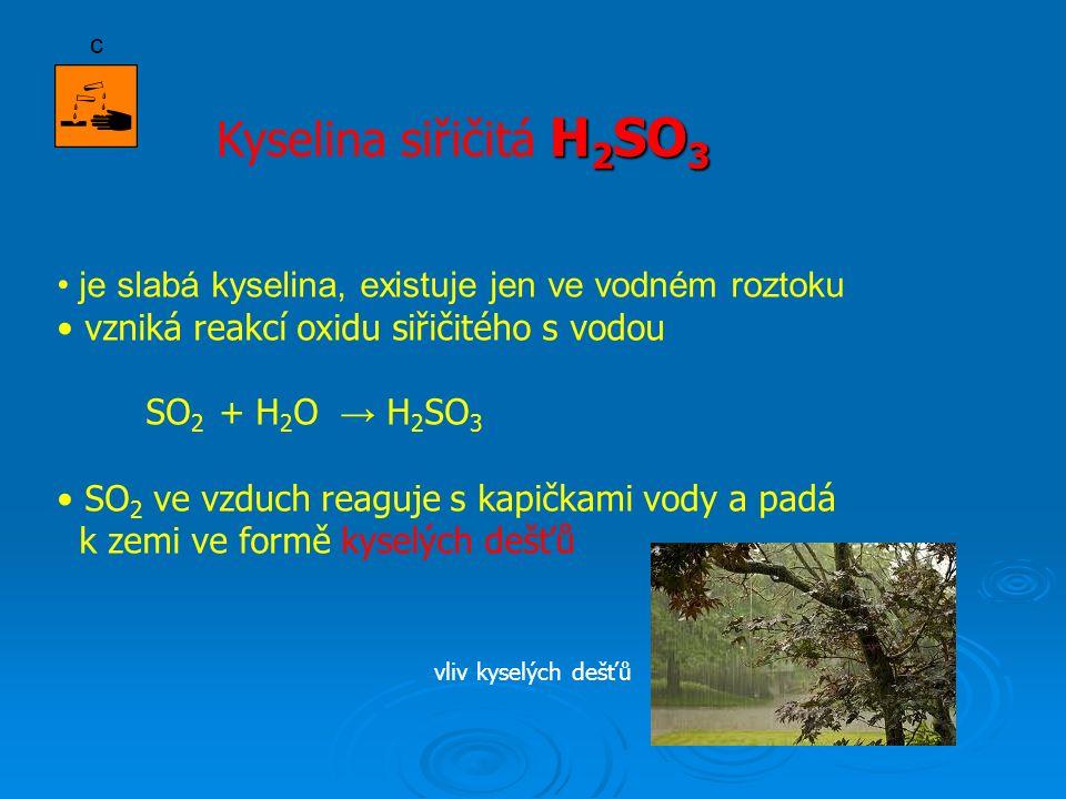 H 2 SO 3 Kyselina siřičitá H 2 SO 3 je slabá kyselina, existuje jen ve vodném roztoku vzniká reakcí oxidu siřičitého s vodou SO 2 + H 2 O → H 2 SO 3 SO 2 ve vzduch reaguje s kapičkami vody a padá k zemi ve formě kyselých dešťů c vliv kyselých dešťů