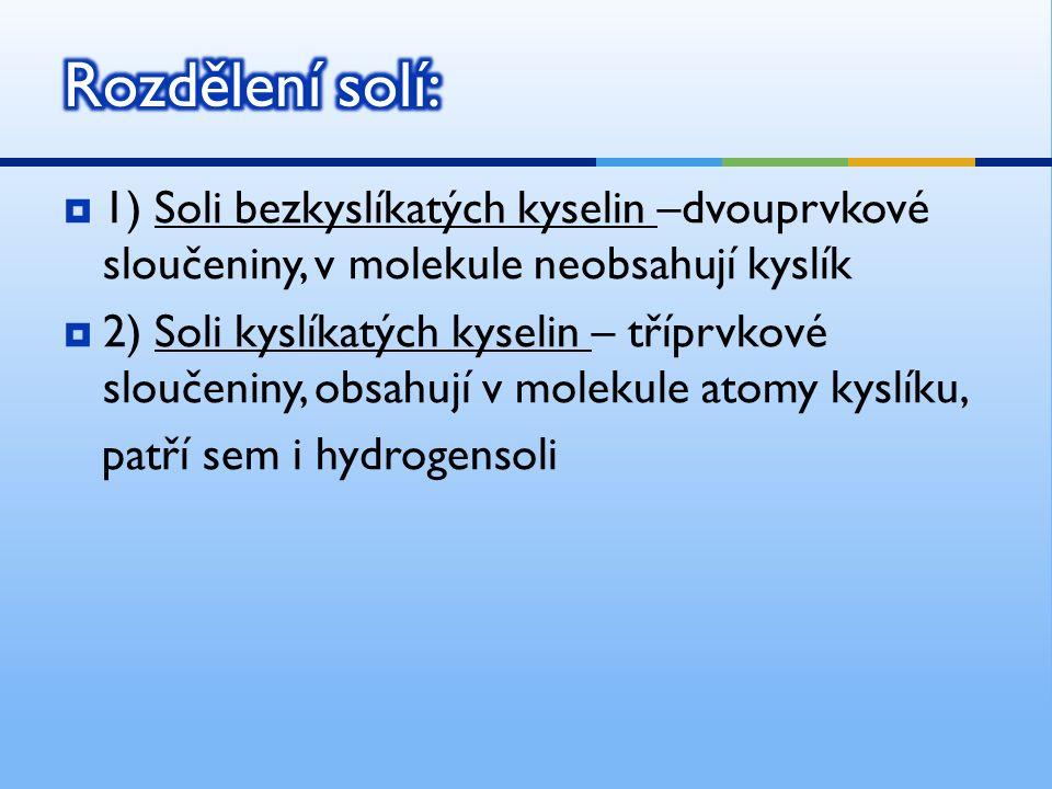  1) Soli bezkyslíkatých kyselin –dvouprvkové sloučeniny, v molekule neobsahují kyslík  2) Soli kyslíkatých kyselin – tříprvkové sloučeniny, obsahují v molekule atomy kyslíku, patří sem i hydrogensoli