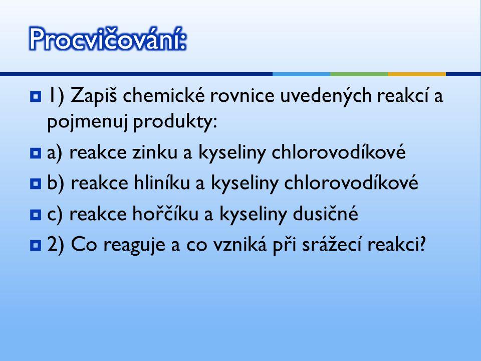  1) Zapiš chemické rovnice uvedených reakcí a pojmenuj produkty:  a) reakce zinku a kyseliny chlorovodíkové  b) reakce hliníku a kyseliny chlorovodíkové  c) reakce hořčíku a kyseliny dusičné  2) Co reaguje a co vzniká při srážecí reakci