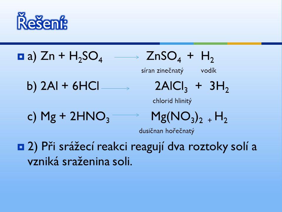  a) Zn + H 2 SO 4 ZnSO 4 + H 2 síran zinečnatý vodík b) 2Al + 6HCl 2AlCl 3 + 3H 2 chlorid hlinitý c) Mg + 2HNO 3 Mg(NO 3 ) 2 + H 2 dusičnan hořečnatý  2) Při srážecí reakci reagují dva roztoky solí a vzniká sraženina soli.