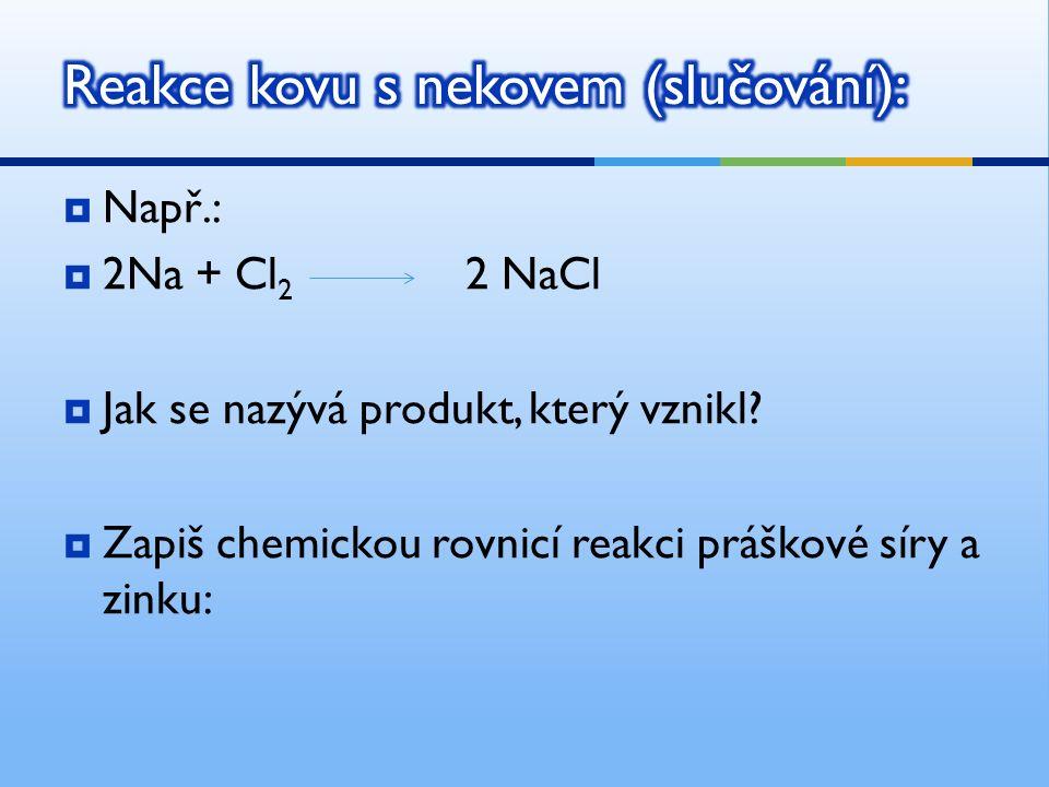  Např.:  2Na + Cl 2 2 NaCl  Jak se nazývá produkt, který vznikl.
