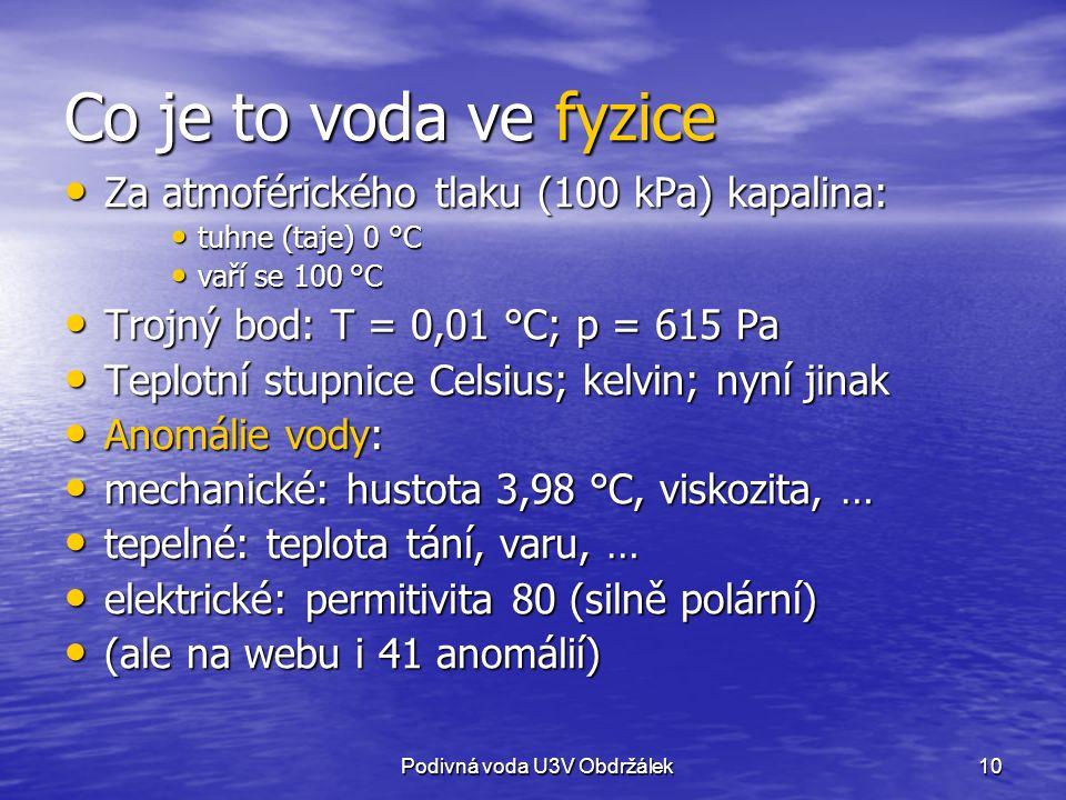 10 Co je to voda ve fyzice Za atmoférického tlaku (100 kPa) kapalina: Za atmoférického tlaku (100 kPa) kapalina: tuhne (taje) 0 °C tuhne (taje) 0 °C vaří se 100 °C vaří se 100 °C Trojný bod: T = 0,01 °C; p = 615 Pa Trojný bod: T = 0,01 °C; p = 615 Pa Teplotní stupnice Celsius; kelvin; nyní jinak Teplotní stupnice Celsius; kelvin; nyní jinak Anomálie vody: Anomálie vody: mechanické: hustota 3,98 °C, viskozita, … mechanické: hustota 3,98 °C, viskozita, … tepelné: teplota tání, varu, … tepelné: teplota tání, varu, … elektrické: permitivita 80 (silně polární) elektrické: permitivita 80 (silně polární) (ale na webu i 41 anomálií) (ale na webu i 41 anomálií) Podivná voda U3V Obdržálek