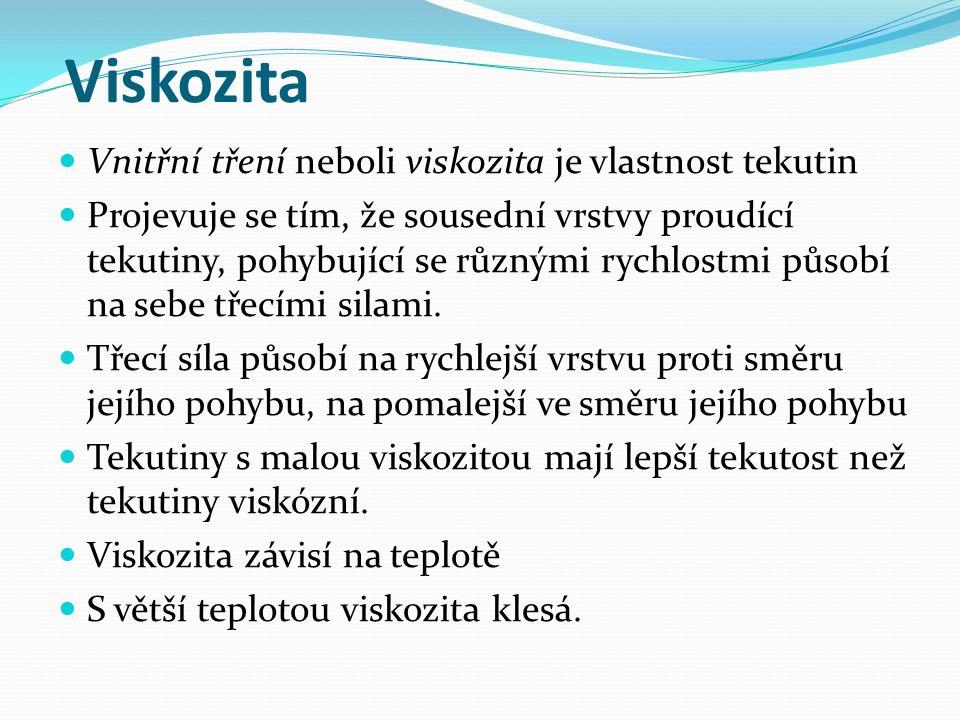 Viskozita Vnitřní tření neboli viskozita je vlastnost tekutin Projevuje se tím, že sousední vrstvy proudící tekutiny, pohybující se různými rychlostmi