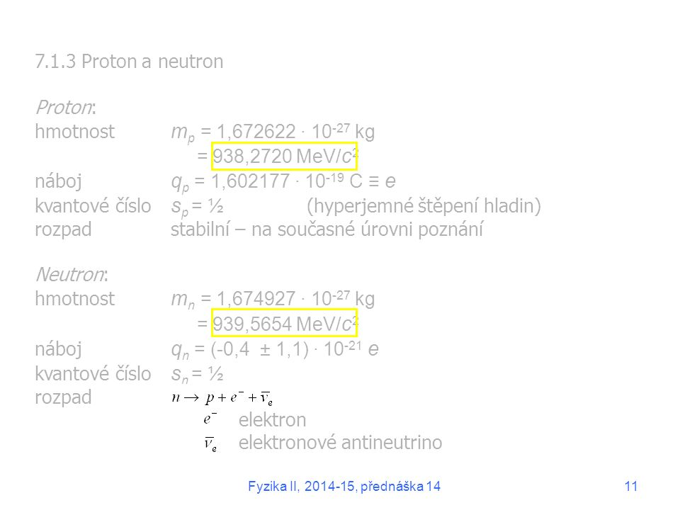 7.1.3 Proton a neutron Proton: hmotnost m p = 1,672622 ∙ 10 -27 kg = 938,2720 MeV/ c 2 náboj q p = 1,602177 ∙ 10 -19 C ≡ e kvantové číslo s p = ½ (hyperjemné štěpení hladin) rozpadstabilní – na současné úrovni poznání Neutron: hmotnost m n = 1,674927 ∙ 10 -27 kg = 939,5654 MeV/ c 2 náboj q n = (-0,4 ± 1,1) ∙ 10 -21 e kvantové číslo s n = ½ rozpad elektron elektronové antineutrino Fyzika II, 2014-15, přednáška 1411