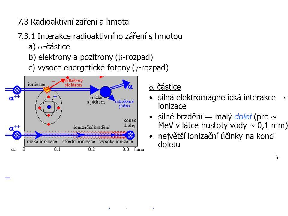 7.3 Radioaktivní záření a hmota 7.3.1 Interakce radioaktivního záření s hmotou a)  -částice b) elektrony a pozitrony (  -rozpad) c) vysoce energetické fotony (  -rozpad)  -částice silná elektromagnetická interakce → ionizace silné brzdění → malý dolet (pro ~ MeV v látce hustoty vody ~ 0,1 mm) největší ionizační účinky na konci doletu podobné vlastnosti má protonové, deuteronové, mionové záření Fyzika II, 2015-16, přednáška 134