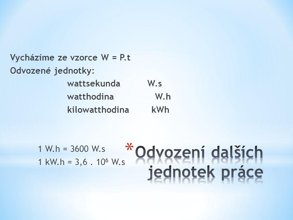 Vycházíme ze vzorce W = P.t Odvozené jednotky: wattsekunda W.s watthodinaW.h kilowatthodina kWh 1 W.h = 3600 W.s 1 kW.h = 3,6.