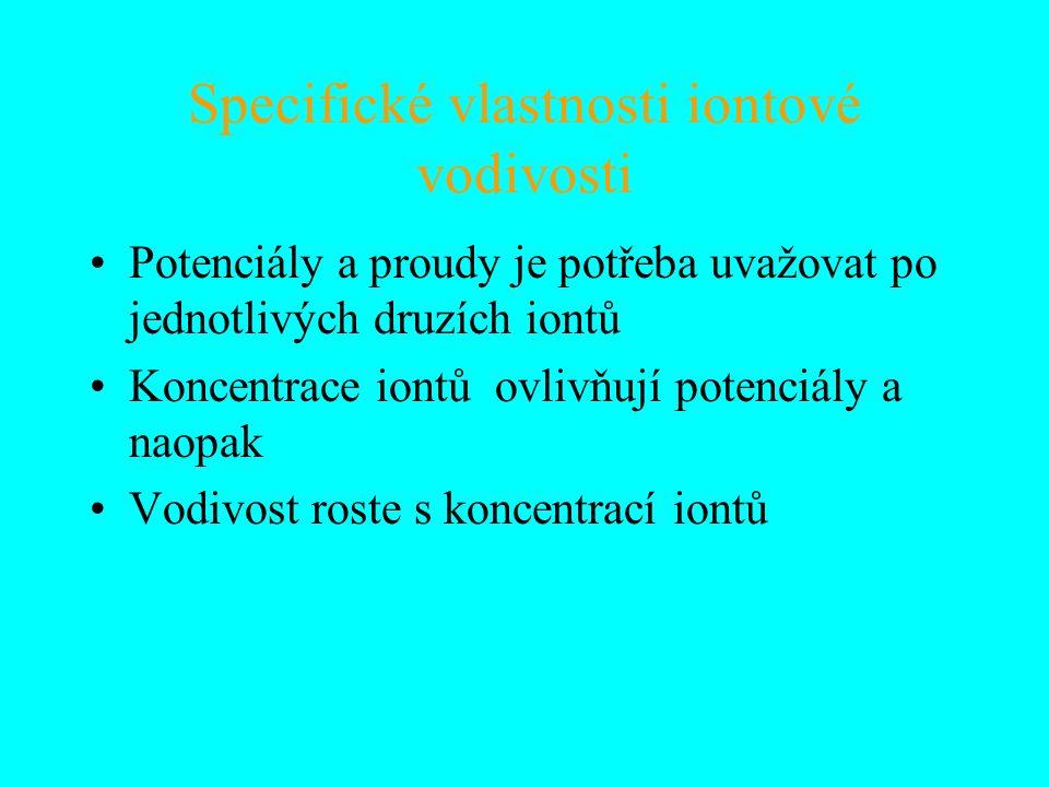 Specifické vlastnosti iontové vodivosti Potenciály a proudy je potřeba uvažovat po jednotlivých druzích iontů Koncentrace iontů ovlivňují potenciály a naopak Vodivost roste s koncentrací iontů