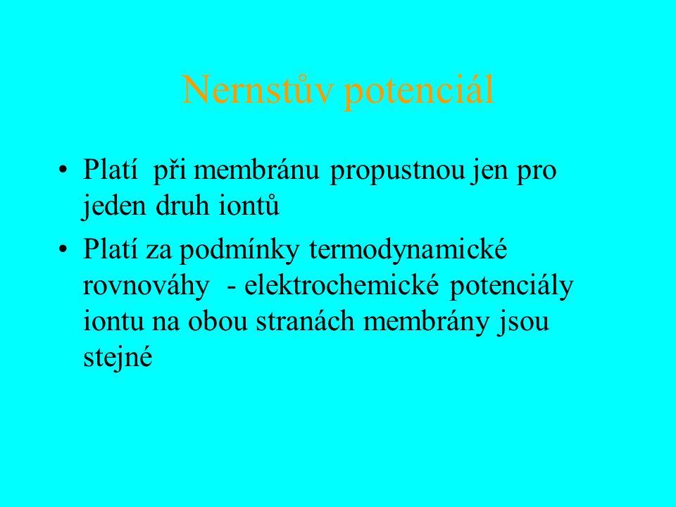 Nernstův potenciál Platí při membránu propustnou jen pro jeden druh iontů Platí za podmínky termodynamické rovnováhy - elektrochemické potenciály iontu na obou stranách membrány jsou stejné