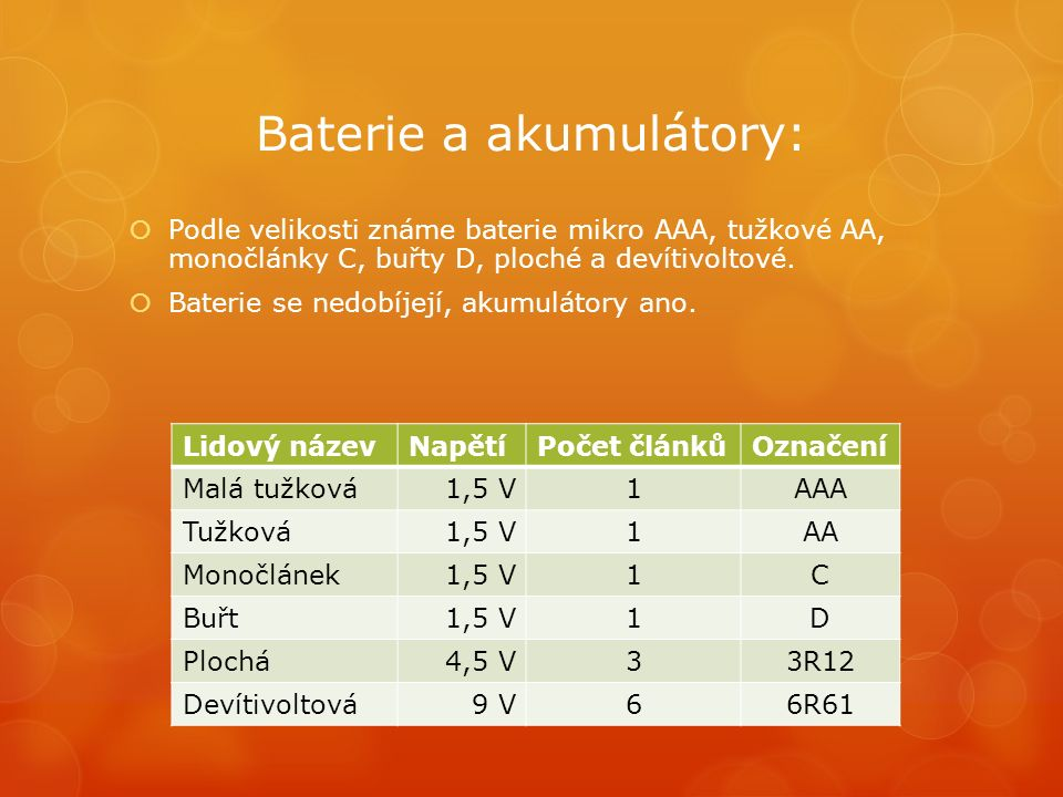 Baterie a akumulátory:  Podle velikosti známe baterie mikro AAA, tužkové AA, monočlánky C, buřty D, ploché a devítivoltové.  Baterie se nedobíjejí,