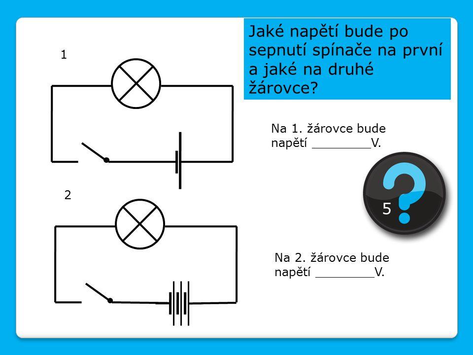 Jaké napětí bude po sepnutí spínače na první a jaké na druhé žárovce? 2 1 Na 1. žárovce bude napětí ________V. Na 2. žárovce bude napětí ________V. 5