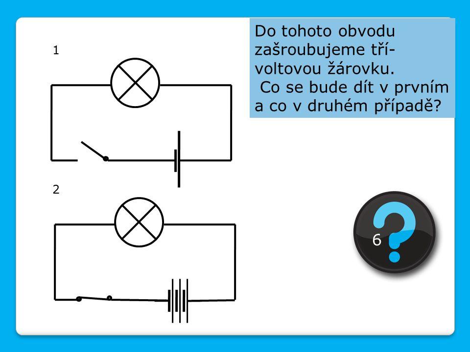 Do tohoto obvodu zašroubujeme tří- voltovou žárovku. Co se bude dít v prvním a co v druhém případě? 1 2 6