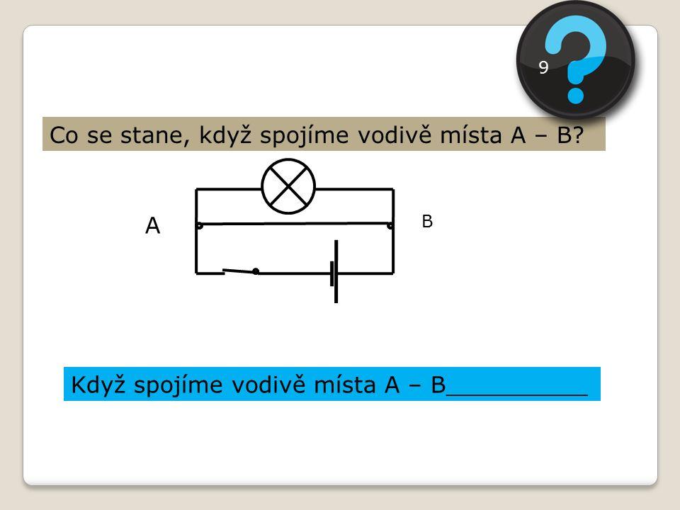 A B Co se stane, když spojíme vodivě místa A – B? Když spojíme vodivě místa A – B__________ 9