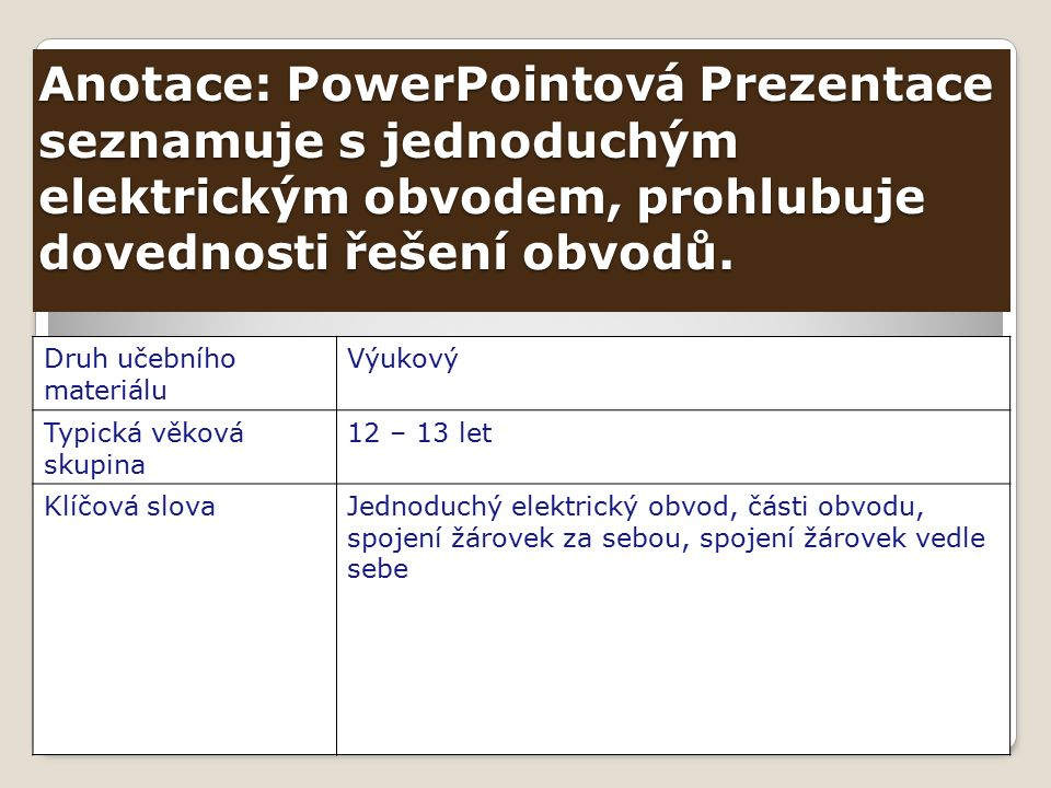 Anotace: PowerPointová Prezentace seznamuje s jednoduchým elektrickým obvodem, prohlubuje dovednosti řešení obvodů.