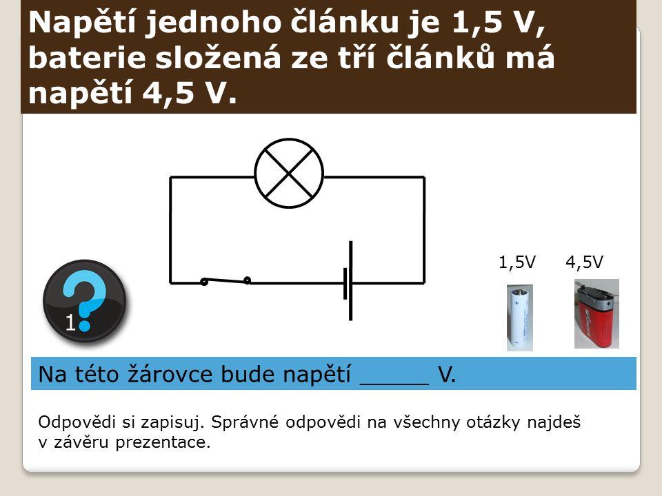 Napětí jednoho článku je 1,5 V, baterie složená ze tří článků má napětí 4,5 V. Na této žárovce bude napětí _____ V. 1 1,5V4,5V Odpovědi si zapisuj. Sp