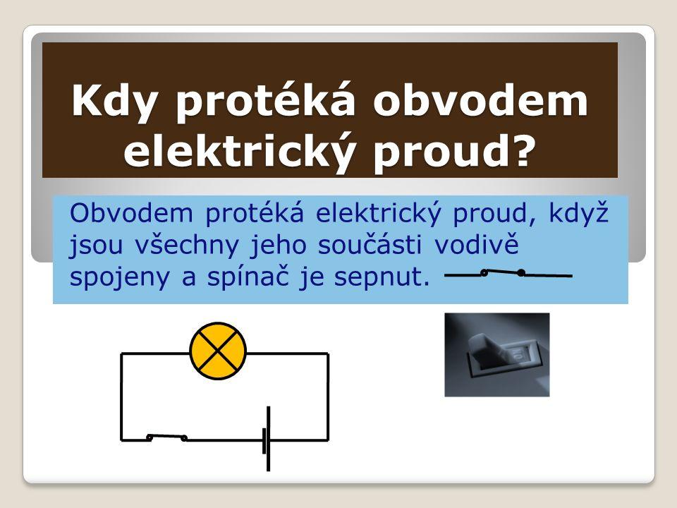 Kdy protéká obvodem elektrický proud? Obvodem protéká elektrický proud, když jsou všechny jeho součásti vodivě spojeny a spínač je sepnut.