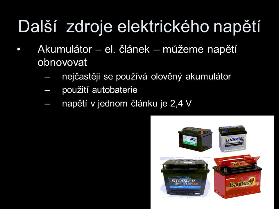 Další zdroje elektrického napětí Akumulátor – el. článek – můžeme napětí obnovovat –nejčastěji se používá olověný akumulátor –použití autobaterie –nap