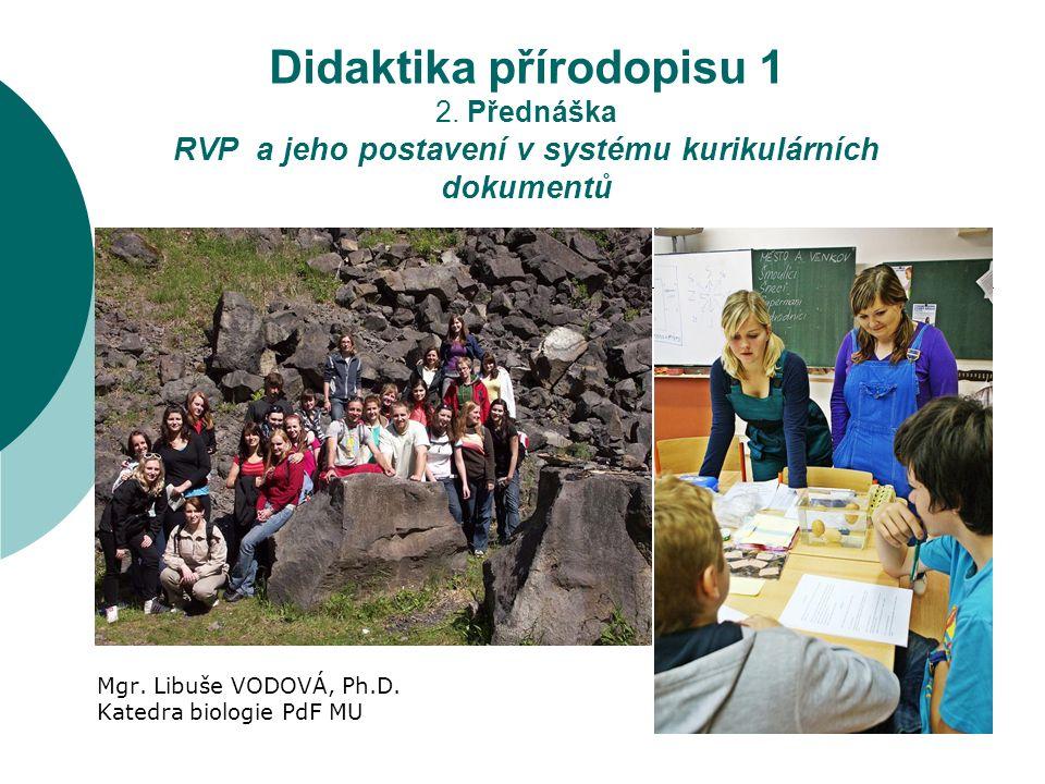 Didaktika přírodopisu 1 2. Přednáška RVP a jeho postavení v systému kurikulárních dokumentů Mgr. Libuše VODOVÁ, Ph.D. Katedra biologie PdF MU
