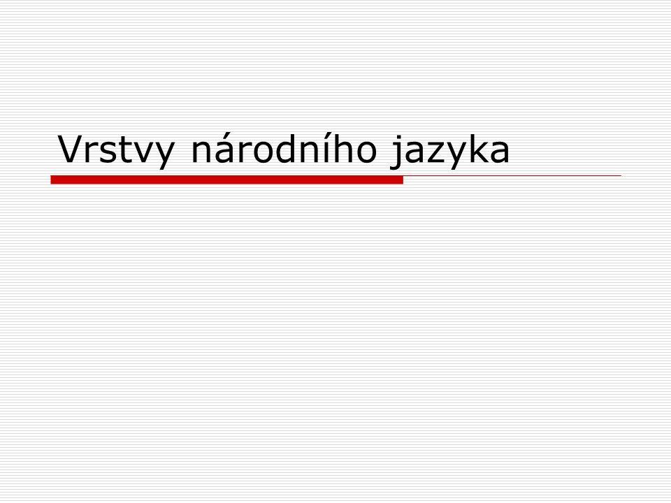 Národní jazyk -jazyk určitého národa -neplatí na 100 % (NJ, AJ, FJ, ČJ, …) -čeština je jazyk, který tvoří více vrstev