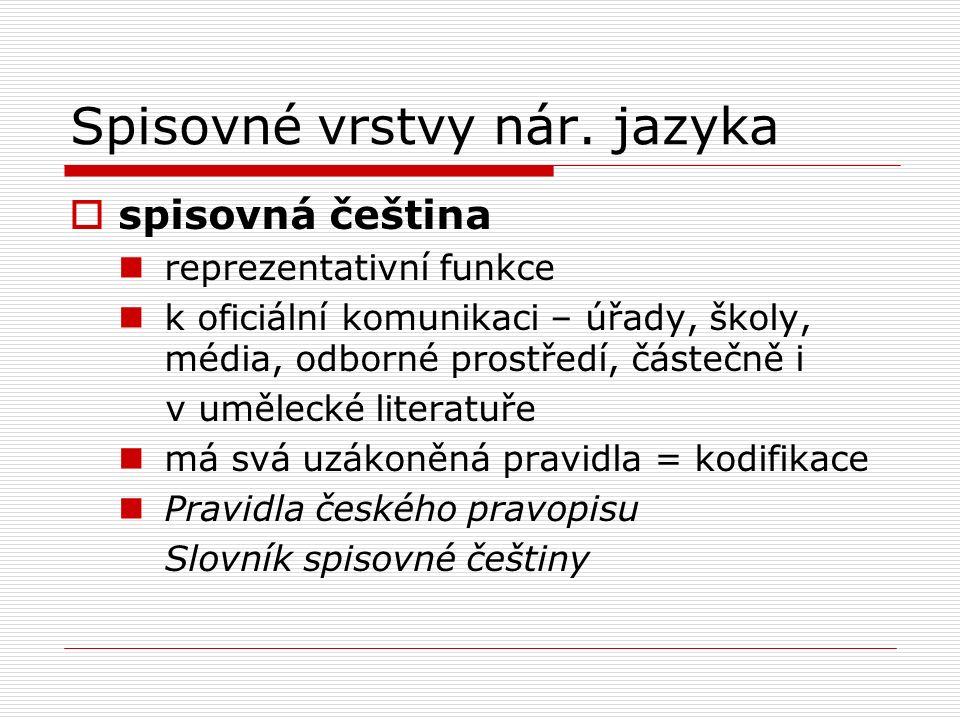 Spisovné vrstvy nár. jazyka  spisovná čeština reprezentativní funkce k oficiální komunikaci – úřady, školy, média, odborné prostředí, částečně i v um