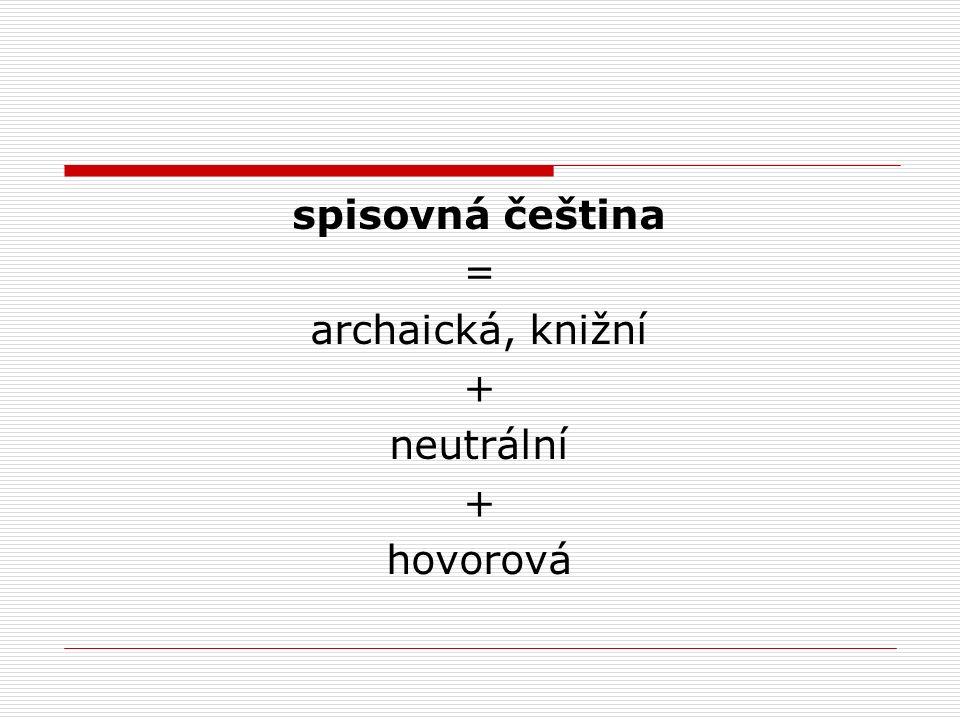 spisovná čeština = archaická, knižní + neutrální + hovorová