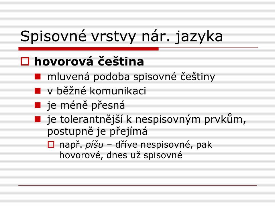Spisovné vrstvy nár. jazyka  hovorová čeština mluvená podoba spisovné češtiny v běžné komunikaci je méně přesná je tolerantnější k nespisovným prvkům