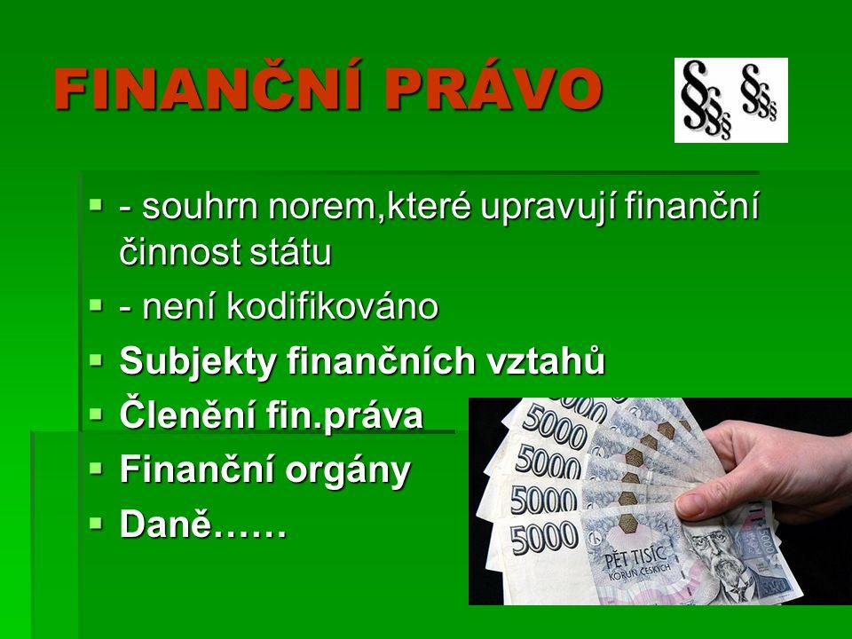 FINANČNÍ PRÁVO  - souhrn norem,které upravují finanční činnost státu  - není kodifikováno  Subjekty finančních vztahů  Členění fin.práva  Finanční orgány  Daně……