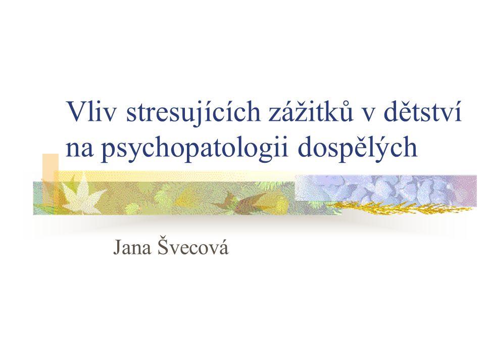 Vliv stresujících zážitků v dětství na psychopatologii dospělých Jana Švecová