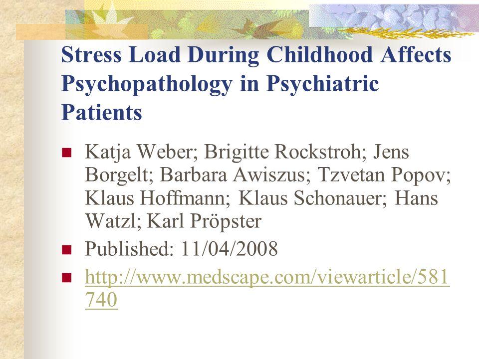Stress Load During Childhood Affects Psychopathology in Psychiatric Patients Katja Weber; Brigitte Rockstroh; Jens Borgelt; Barbara Awiszus; Tzvetan Popov; Klaus Hoffmann; Klaus Schonauer; Hans Watzl; Karl Pröpster Published: 11/04/2008 http://www.medscape.com/viewarticle/581 740 http://www.medscape.com/viewarticle/581 740
