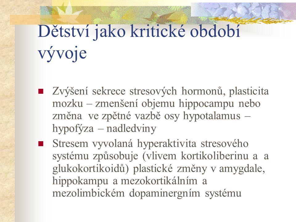 Dětství jako kritické období vývoje Zvýšení sekrece stresových hormonů, plasticita mozku – zmenšení objemu hippocampu nebo změna ve zpětné vazbě osy hypotalamus – hypofýza – nadledviny Stresem vyvolaná hyperaktivita stresového systému způsobuje (vlivem kortikoliberinu a a glukokortikoidů) plastické změny v amygdale, hippokampu a mezokortikálním a mezolimbickém dopaminergním systému