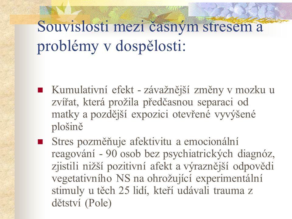 Souvislosti mezi časným stresem a problémy v dospělosti: Kumulativní efekt - závažnější změny v mozku u zvířat, která prožila předčasnou separaci od matky a pozdější expozici otevřené vyvýšené plošině Stres pozměňuje afektivitu a emocionální reagování - 90 osob bez psychiatrických diagnóz, zjistili nižší pozitivní afekt a výraznější odpovědi vegetativního NS na ohrožující experimentální stimuly u těch 25 lidí, kteří udávali trauma z dětství (Pole)