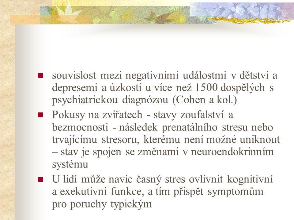 souvislost mezi negativními událostmi v dětství a depresemi a úzkostí u více než 1500 dospělých s psychiatrickou diagnózou (Cohen a kol.) Pokusy na zvířatech - stavy zoufalství a bezmocnosti - následek prenatálního stresu nebo trvajícímu stresoru, kterému není možné uniknout – stav je spojen se změnami v neuroendokrinním systému U lidí může navíc časný stres ovlivnit kognitivní a exekutivní funkce, a tím přispět symptomům pro poruchy typickým