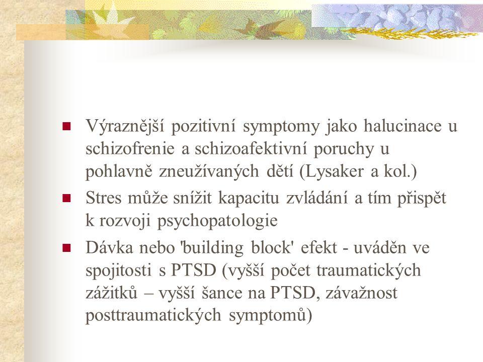 Výraznější pozitivní symptomy jako halucinace u schizofrenie a schizoafektivní poruchy u pohlavně zneužívaných dětí (Lysaker a kol.) Stres může snížit kapacitu zvládání a tím přispět k rozvoji psychopatologie Dávka nebo building block efekt - uváděn ve spojitosti s PTSD (vyšší počet traumatických zážitků – vyšší šance na PTSD, závažnost posttraumatických symptomů)