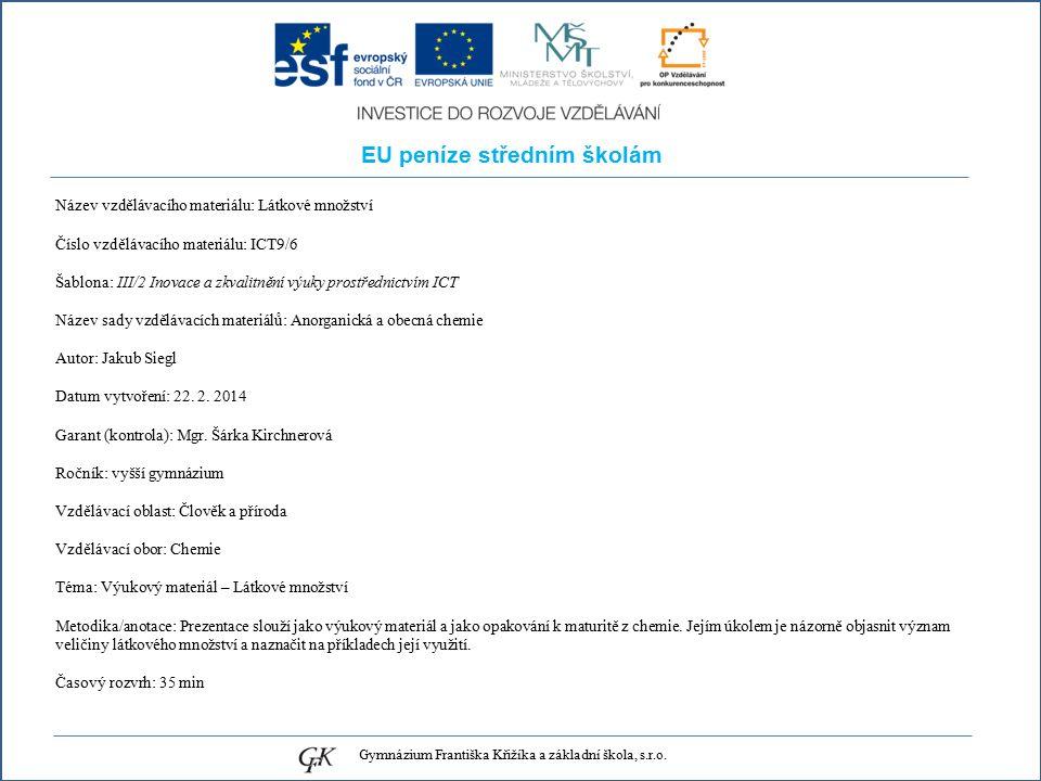 EU peníze středním školám Název vzdělávacího materiálu: Látkové množství Číslo vzdělávacího materiálu: ICT9/6 Šablona: III/2 Inovace a zkvalitnění výuky prostřednictvím ICT Název sady vzdělávacích materiálů: Anorganická a obecná chemie Autor: Jakub Siegl Datum vytvoření: 22.