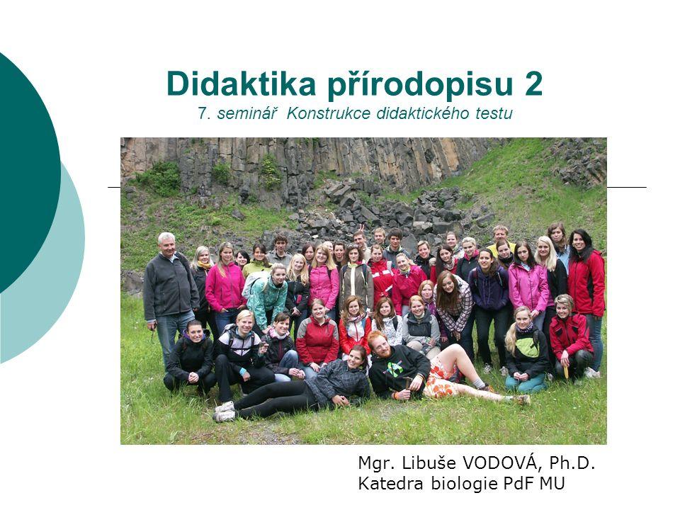 Didaktika přírodopisu 2 7. seminář Konstrukce didaktického testu Mgr. Libuše VODOVÁ, Ph.D. Katedra biologie PdF MU