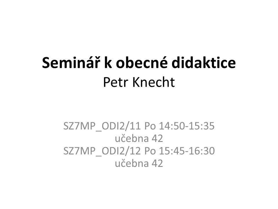 Seminář k obecné didaktice Petr Knecht SZ7MP_ODI2/11 Po 14:50-15:35 učebna 42 SZ7MP_ODI2/12 Po 15:45-16:30 učebna 42