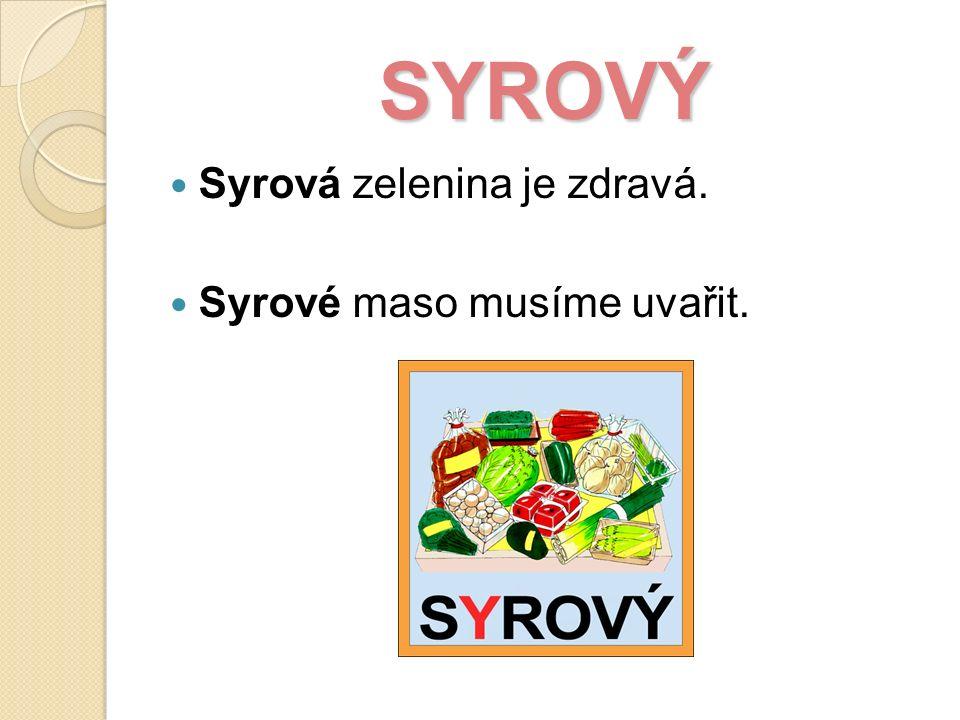 SYROVÝ Syrová zelenina je zdravá. Syrové maso musíme uvařit.
