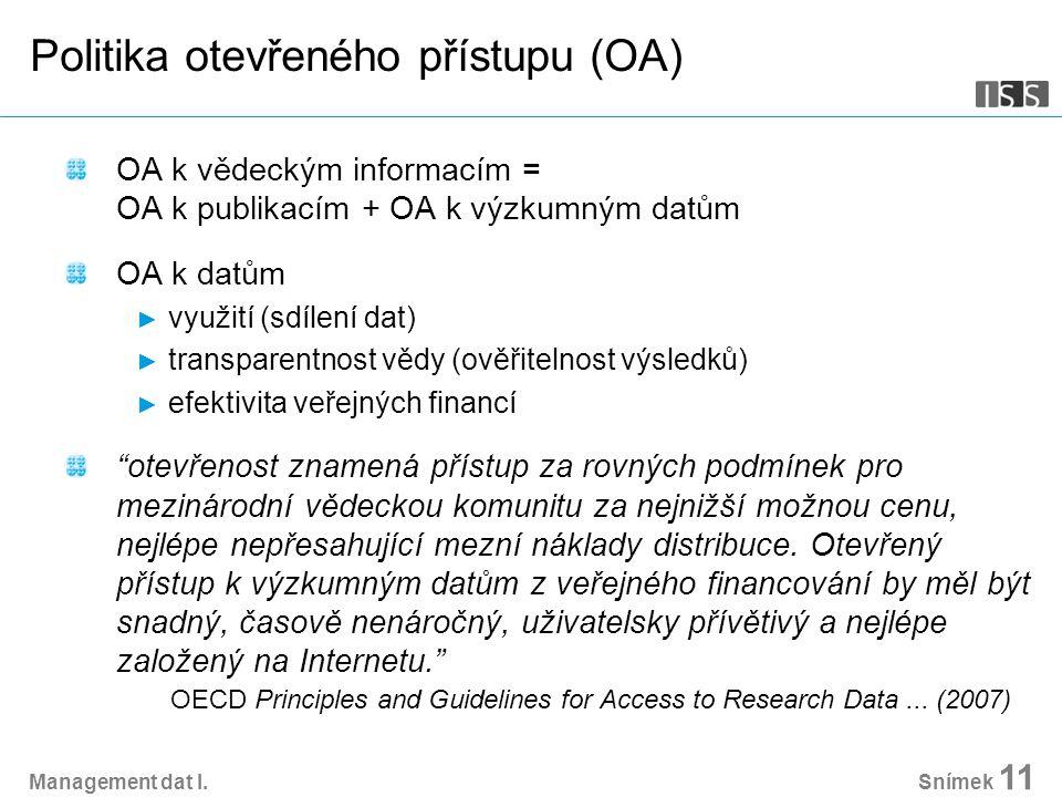 Snímek 11 Politika otevřeného přístupu (OA) OA k vědeckým informacím = OA k publikacím + OA k výzkumným datům OA k datům ► využití (sdílení dat) ► transparentnost vědy (ověřitelnost výsledků) ► efektivita veřejných financí otevřenost znamená přístup za rovných podmínek pro mezinárodní vědeckou komunitu za nejnižší možnou cenu, nejlépe nepřesahující mezní náklady distribuce.