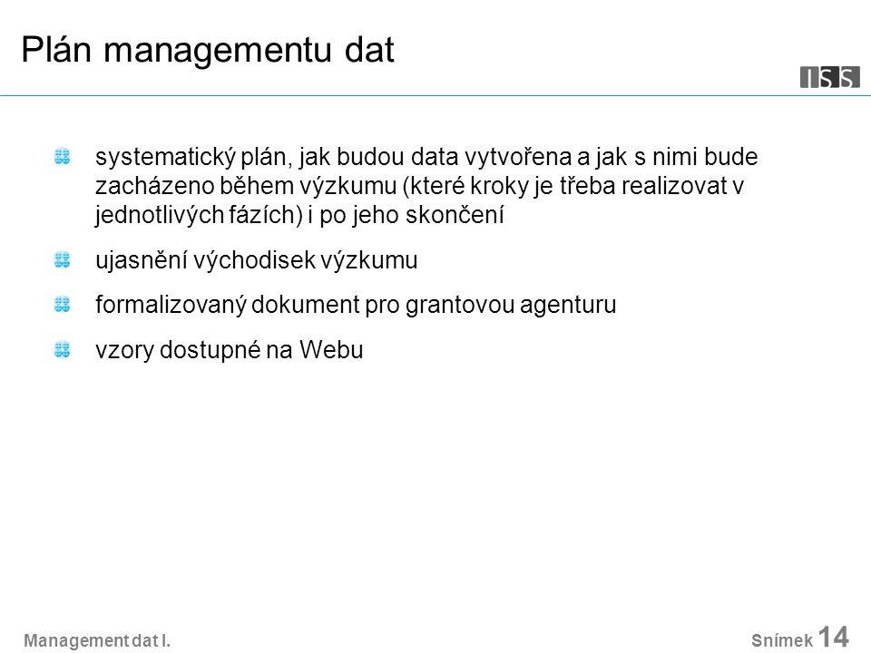 Snímek 14 Plán managementu dat systematický plán, jak budou data vytvořena a jak s nimi bude zacházeno během výzkumu (které kroky je třeba realizovat v jednotlivých fázích) i po jeho skončení ujasnění východisek výzkumu formalizovaný dokument pro grantovou agenturu vzory dostupné na Webu