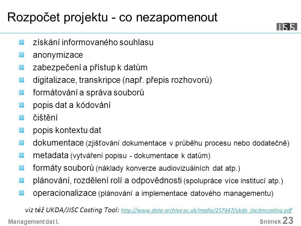 Management dat I. Snímek 23 Rozpočet projektu - co nezapomenout získání informovaného souhlasu anonymizace zabezpečení a přístup k datům digitalizace,