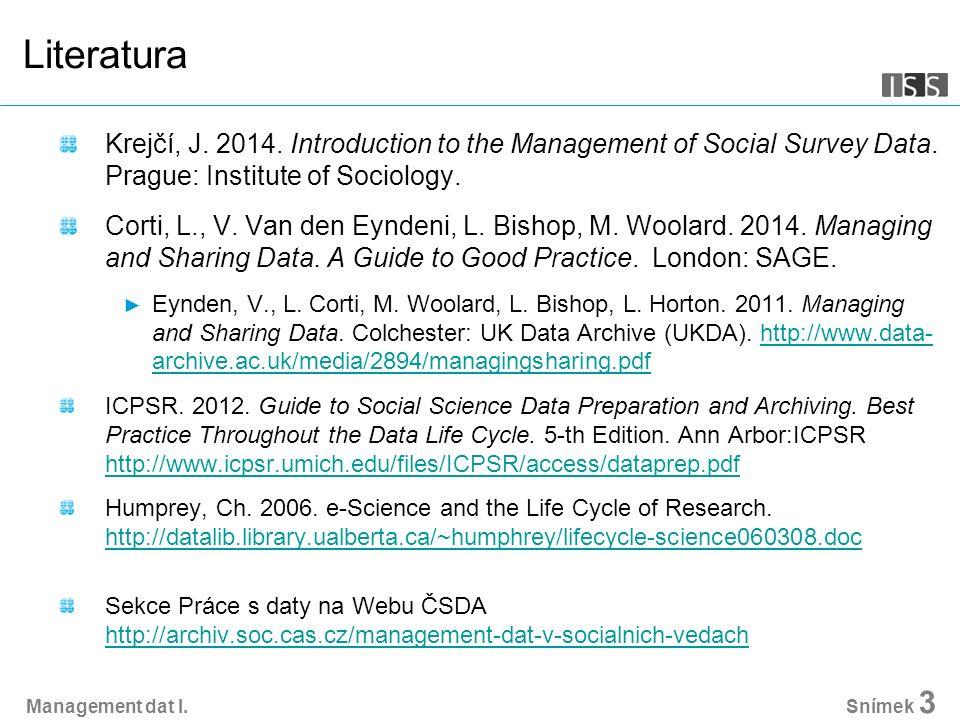 Management dat I. Snímek 3 Literatura Krejčí, J. 2014. Introduction to the Management of Social Survey Data. Prague: Institute of Sociology. Corti, L.