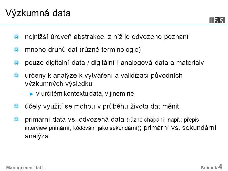 Management dat I. Snímek 4 Výzkumná data nejnižší úroveň abstrakce, z níž je odvozeno poznání mnoho druhů dat (různé terminologie) pouze digitální dat