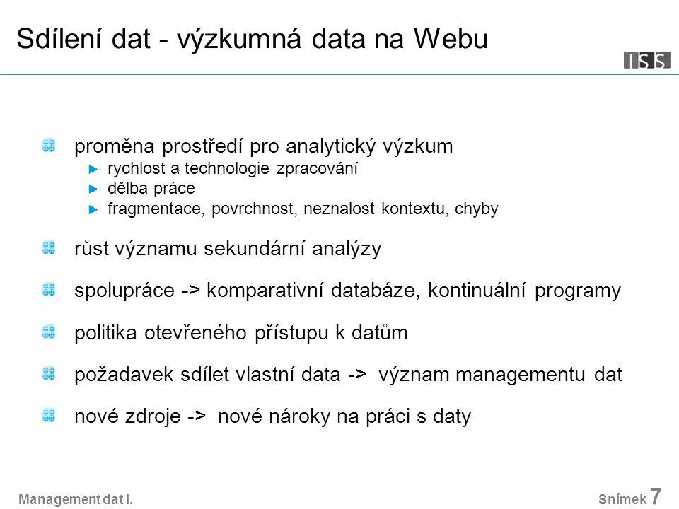 Sdílení dat - výzkumná data na Webu proměna prostředí pro analytický výzkum ► rychlost a technologie zpracování ► dělba práce ► fragmentace, povrchnost, neznalost kontextu, chyby růst významu sekundární analýzy spolupráce -> komparativní databáze, kontinuální programy politika otevřeného přístupu k datům požadavek sdílet vlastní data -> význam managementu dat nové zdroje -> nové nároky na práci s daty Snímek 7 Management dat I.