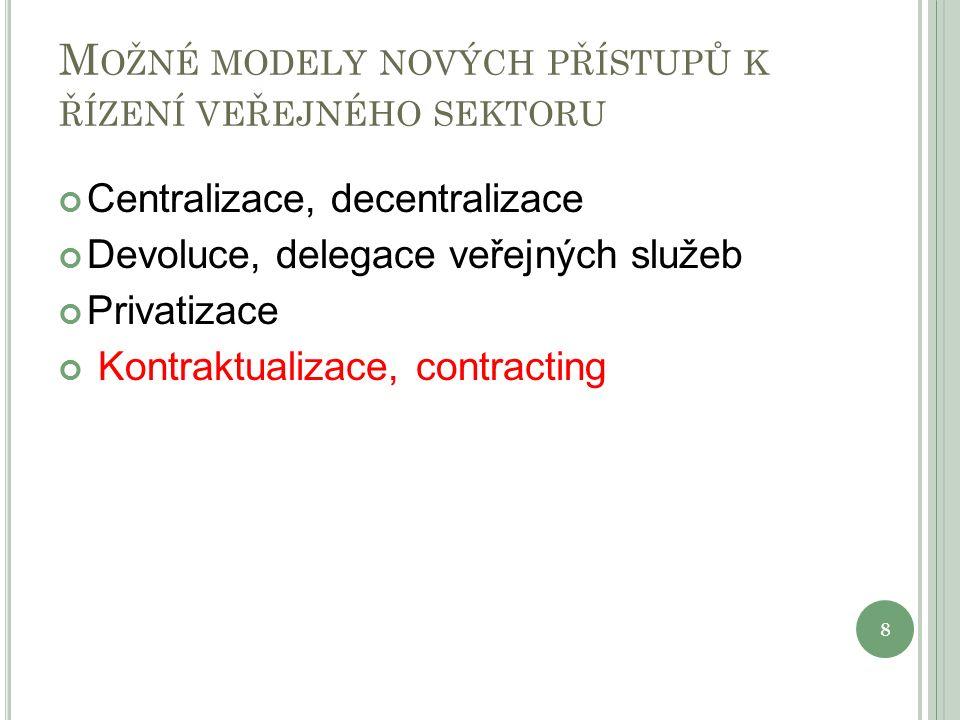 M OŽNÉ MODELY NOVÝCH PŘÍSTUPŮ K ŘÍZENÍ VEŘEJNÉHO SEKTORU Centralizace, decentralizace Devoluce, delegace veřejných služeb Privatizace Kontraktualizace, contracting 8