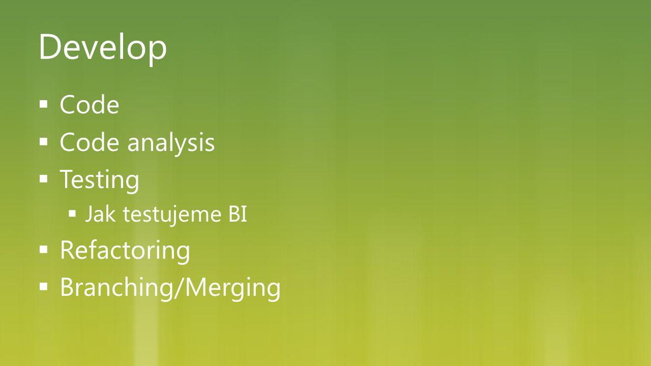 Develop  Code  Code analysis  Testing  Jak testujeme BI  Refactoring  Branching/Merging
