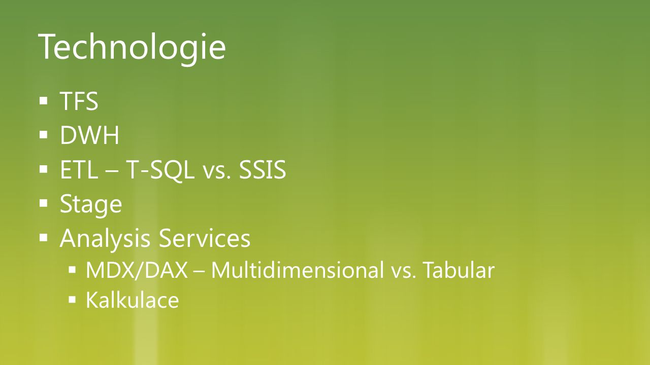 Technologie  TFS  DWH  ETL – T-SQL vs. SSIS  Stage  Analysis Services  MDX/DAX – Multidimensional vs. Tabular  Kalkulace